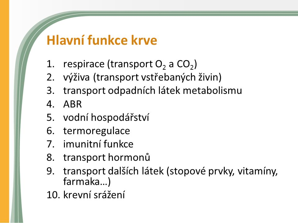 Hlavní funkce krve 1.respirace (transport O 2 a CO 2 ) 2.výživa (transport vstřebaných živin) 3.transport odpadních látek metabolismu 4.ABR 5.vodní hospodářství 6.termoregulace 7.imunitní funkce 8.transport hormonů 9.transport dalších látek (stopové prvky, vitamíny, farmaka…) 10.krevní srážení