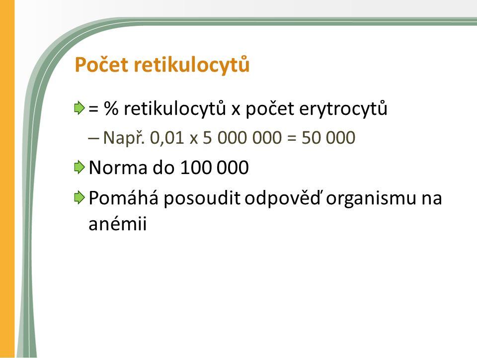 Počet retikulocytů = % retikulocytů x počet erytrocytů – Např. 0,01 x 5 000 000 = 50 000 Norma do 100 000 Pomáhá posoudit odpověď organismu na anémii