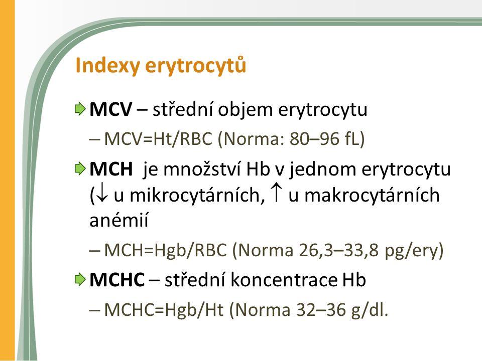 Indexy erytrocytů MCV – střední objem erytrocytu – MCV=Ht/RBC (Norma: 80–96 fL) MCH je množství Hb v jednom erytrocytu (  u mikrocytárních,  u makrocytárních anémií – MCH=Hgb/RBC (Norma 26,3–33,8 pg/ery) MCHC – střední koncentrace Hb – MCHC=Hgb/Ht (Norma 32–36 g/dl.