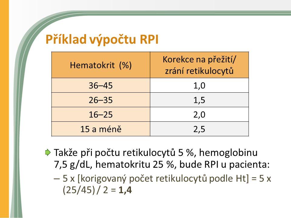 Příklad výpočtu RPI Takže při počtu retikulocytů 5 %, hemoglobinu 7,5 g/dL, hematokritu 25 %, bude RPI u pacienta: – 5 x [korigovaný počet retikulocytů podle Ht] = 5 x (25/45) / 2 = 1,4 Hematokrit (%) Korekce na přežití/ zrání retikulocytů 36–451,0 26–351,5 16–252,0 15 a méně2,5