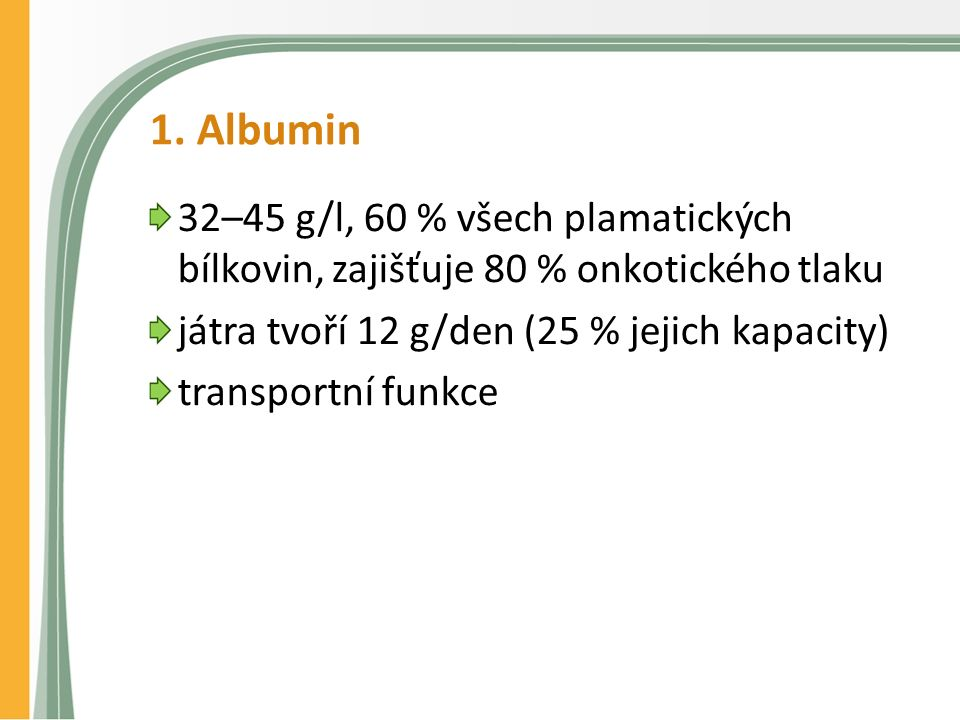 1. Albumin 32–45 g/l, 60 % všech plamatických bílkovin, zajišťuje 80 % onkotického tlaku játra tvoří 12 g/den (25 % jejich kapacity) transportní funkc