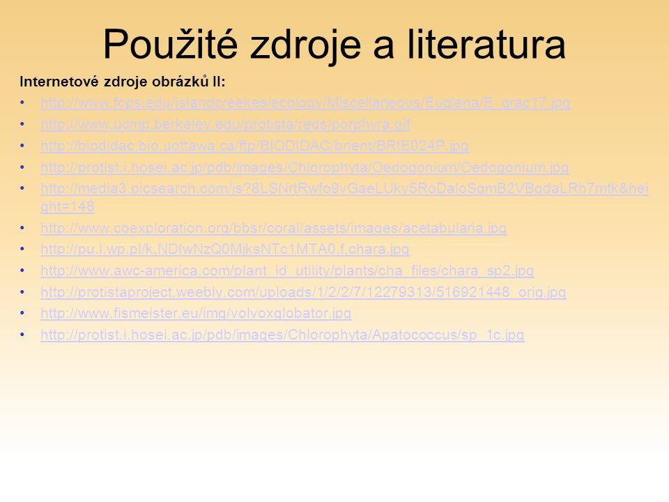 Použité zdroje a literatura Internetové zdroje obrázků II: http://www.fcps.edu/islandcreekes/ecology/Miscellaneous/Euglena/E_grac17.jpg http://www.ucmp.berkeley.edu/protista/reds/porphyra.gif http://biodidac.bio.uottawa.ca/ftp/BIODIDAC/brient/BRIE024P.jpg http://protist.i.hosei.ac.jp/pdb/images/Chlorophyta/Oedogonium/Oedogonium.jpg http://media3.picsearch.com/is 8LSNrtRwfo9vGaeLUky5RoDaloSgmB2VBgdaLRh7mtk&hei ght=148http://media3.picsearch.com/is 8LSNrtRwfo9vGaeLUky5RoDaloSgmB2VBgdaLRh7mtk&hei ght=148 http://www.coexploration.org/bbsr/coral/assets/images/acetabularia.jpg http://pu.i.wp.pl/k,NDIwNzQ0MjksNTc1MTA0,f,chara.jpg http://www.awc-america.com/plant_id_utility/plants/cha_files/chara_sp2.jpg http://protistaproject.weebly.com/uploads/1/2/2/7/12279313/516921448_orig.jpg http://www.fismeister.eu/img/volvoxglobator.jpg http://protist.i.hosei.ac.jp/pdb/images/Chlorophyta/Apatococcus/sp_1c.jpg