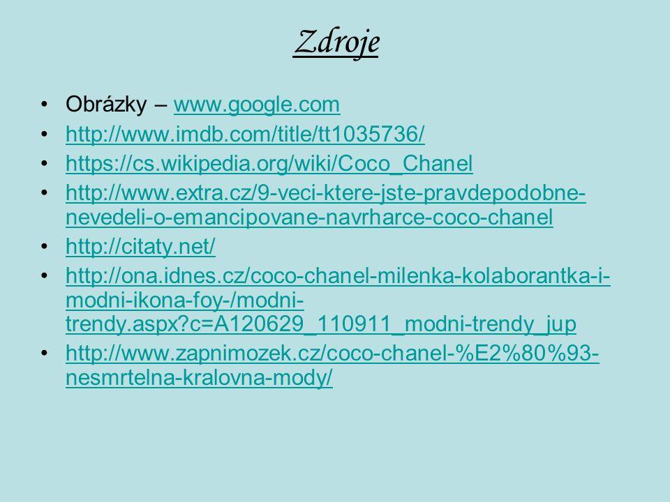 Zdroje Obrázky – www.google.comwww.google.com http://www.imdb.com/title/tt1035736/ https://cs.wikipedia.org/wiki/Coco_Chanel http://www.extra.cz/9-veci-ktere-jste-pravdepodobne- nevedeli-o-emancipovane-navrharce-coco-chanelhttp://www.extra.cz/9-veci-ktere-jste-pravdepodobne- nevedeli-o-emancipovane-navrharce-coco-chanel http://citaty.net/ http://ona.idnes.cz/coco-chanel-milenka-kolaborantka-i- modni-ikona-foy-/modni- trendy.aspx?c=A120629_110911_modni-trendy_juphttp://ona.idnes.cz/coco-chanel-milenka-kolaborantka-i- modni-ikona-foy-/modni- trendy.aspx?c=A120629_110911_modni-trendy_jup http://www.zapnimozek.cz/coco-chanel-%E2%80%93- nesmrtelna-kralovna-mody/http://www.zapnimozek.cz/coco-chanel-%E2%80%93- nesmrtelna-kralovna-mody/