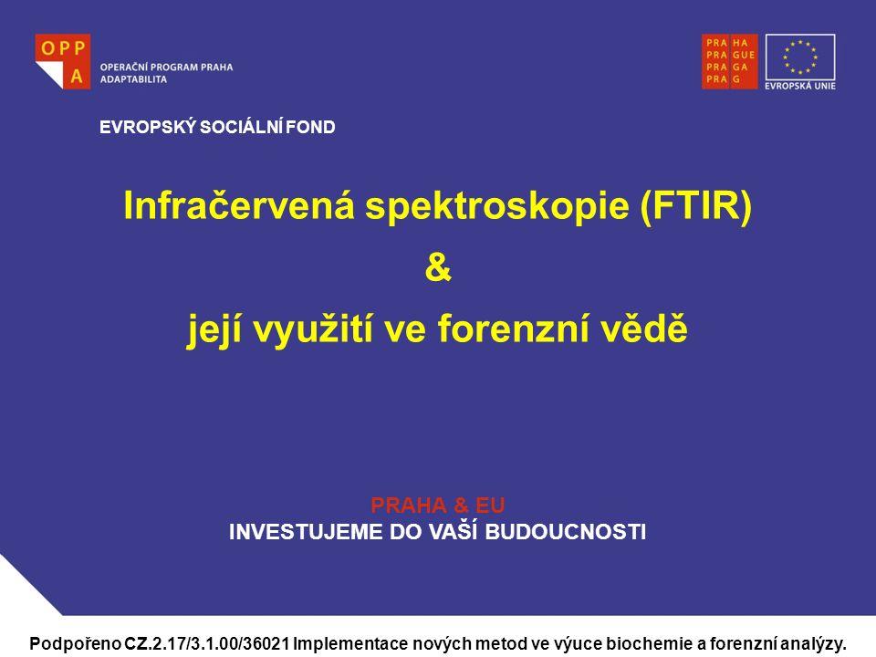 WWW.OPPA.CZ Infračervená spektroskopie (FTIR) & její využití ve forenzní vědě EVROPSKÝ SOCIÁLNÍ FOND PRAHA & EU INVESTUJEME DO VAŠÍ BUDOUCNOSTI Podpořeno CZ.2.17/3.1.00/36021 Implementace nových metod ve výuce biochemie a forenzní analýzy.