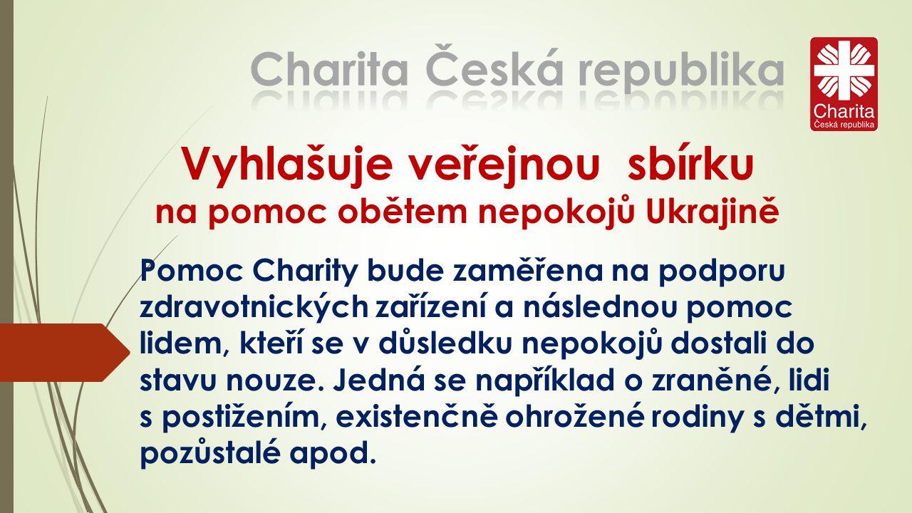 Vyhlašuje veřejnou sbírku na pomoc obětem nepokojů Ukrajině Pomoc Charity bude zaměřena na podporu zdravotnických zařízení a následnou pomoc lidem, kteří se v důsledku nepokojů dostali do stavu nouze.