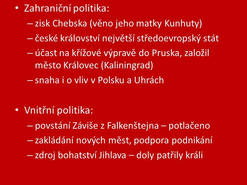 Zahraniční politika: – zisk Chebska (věno jeho matky Kunhuty) – české království největší středoevropský stát – účast na křížové výpravě do Pruska, založil město Královec (Kaliningrad) – snaha i o vliv v Polsku a Uhrách Vnitřní politika: – povstání Záviše z Falkenštejna – potlačeno – zakládání nových měst, podpora podnikání – zdroj bohatství Jihlava – doly patřily králi
