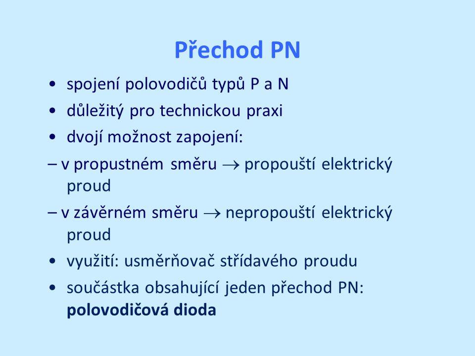 Přechod PN spojení polovodičů typů P a N důležitý pro technickou praxi dvojí možnost zapojení: – v propustném směru  propouští elektrický proud – v závěrném směru  nepropouští elektrický proud využití: usměrňovač střídavého proudu součástka obsahující jeden přechod PN: polovodičová dioda