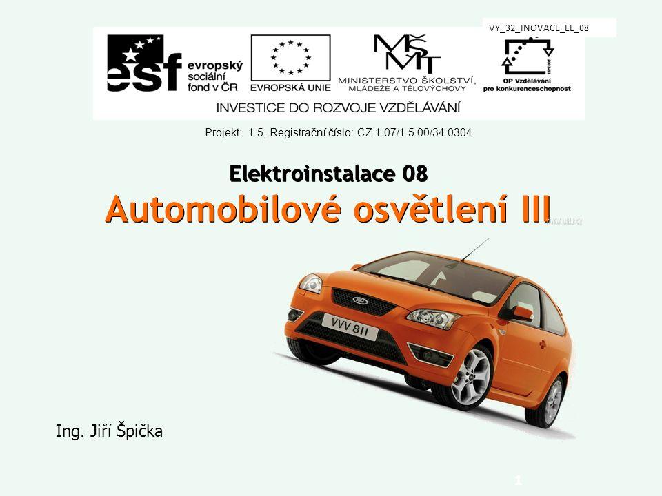 1 Elektroinstalace 08 Automobilové osvětlení III Ing. Jiří Špička Projekt: 1.5, Registrační číslo: CZ.1.07/1.5.00/34.0304 VY_32_INOVACE_EL_08