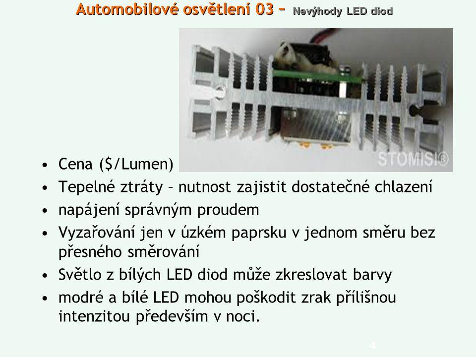 Automobilové osvětlení 03 – Nevýhody LED diod Cena ($/Lumen) Tepelné ztráty – nutnost zajistit dostatečné chlazení napájení správným proudem Vyzařován