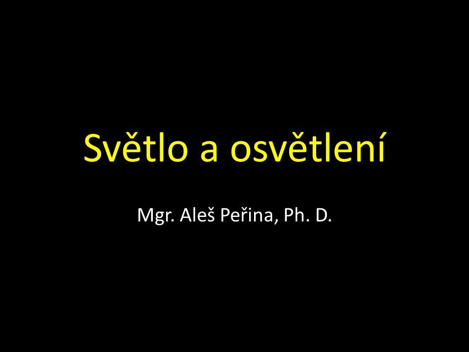 Světlo a osvětlení Mgr. Aleš Peřina, Ph. D.