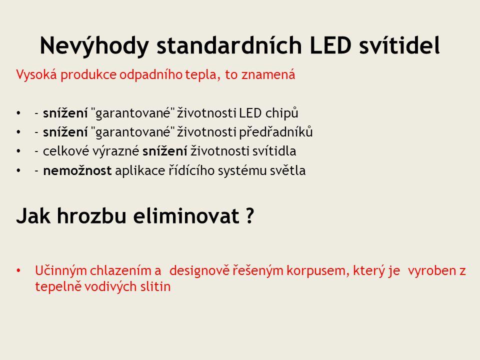 Nevýhody standardních LED svítidel Vysoká produkce odpadního tepla, to znamená - snížení garantované životnosti LED chipů - snížení garantované životnosti předřadníků - celkové výrazné snížení životnosti svítidla - nemožnost aplikace řídícího systému světla Jak hrozbu eliminovat .