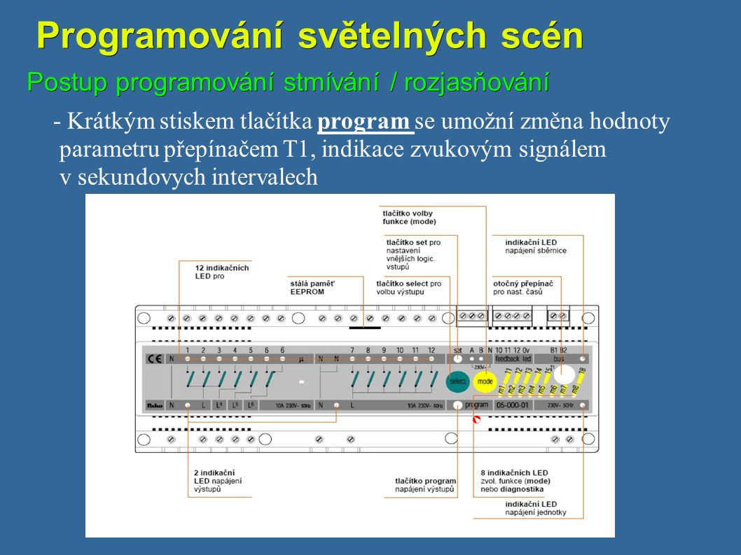 Programování světelných scén Programování světelných scén Postup programování stmívání / rozjasňování - Krátkým stiskem tlačítka program se umožní změna hodnoty parametru přepínačem T1, indikace zvukovým signálem v sekundovych intervalech