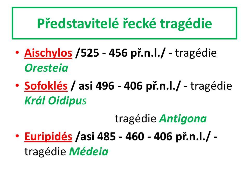 Představitelé řecké tragédie Aischylos /525 - 456 př.n.l./ - tragédie Oresteia Sofoklés / asi 496 - 406 př.n.l./ - tragédie Král Oidipus tragédie Antigona Euripidés /asi 485 - 460 - 406 př.n.l./ - tragédie Médeia