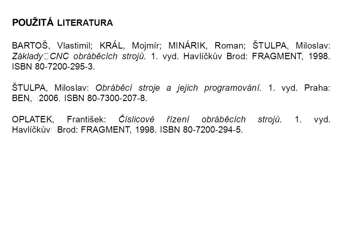 POUŽITÁ LITERATURA BARTOŠ, Vlastimil; KRÁL, Mojmír; MINÁRIK, Roman; ŠTULPA, Miloslav: Základy CNC obráběcích strojů.