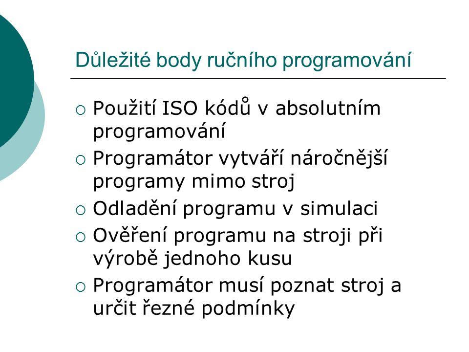 Důležité body ručního programování  Použití ISO kódů v absolutním programování  Programátor vytváří náročnější programy mimo stroj  Odladění programu v simulaci  Ověření programu na stroji při výrobě jednoho kusu  Programátor musí poznat stroj a určit řezné podmínky