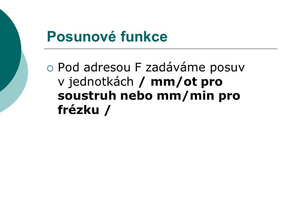 Posunové funkce  Pod adresou F zadáváme posuv v jednotkách / mm/ot pro soustruh nebo mm/min pro frézku /
