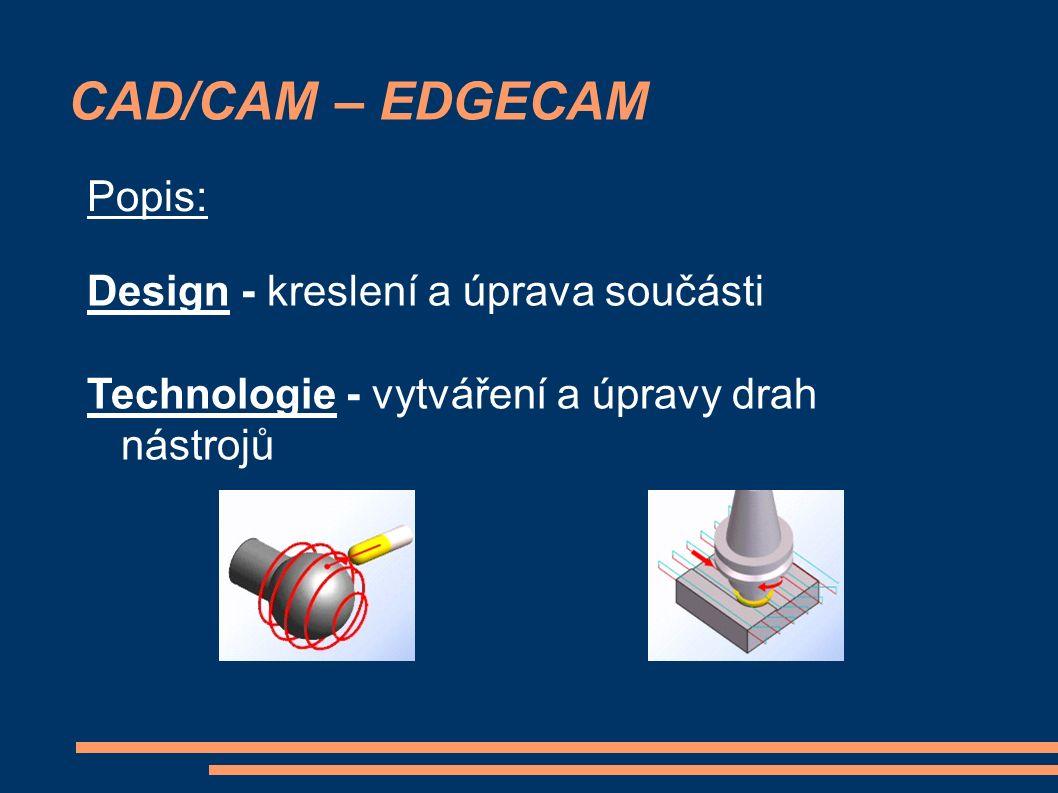 CAD/CAM – EDGECAM Design - kreslení a úprava součásti Technologie - vytváření a úpravy drah nástrojů Popis:
