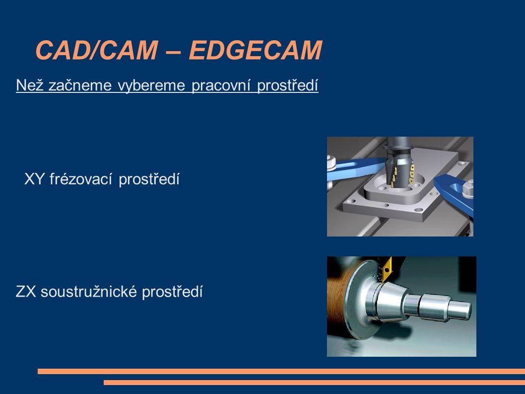 CAD/CAM – EDGECAM Než začneme vybereme pracovní prostředí XY frézovací prostředí ZX soustružnické prostředí