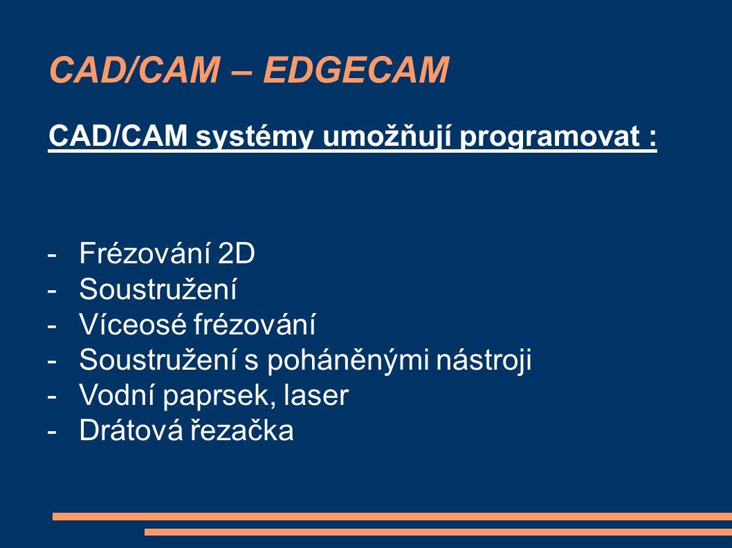 CAD/CAM – EDGECAM CAD/CAM systémy umožňují programovat : - Frézování 2D - Soustružení - Víceosé frézování - Soustružení s poháněnými nástroji - Vodní paprsek, laser - Drátová řezačka