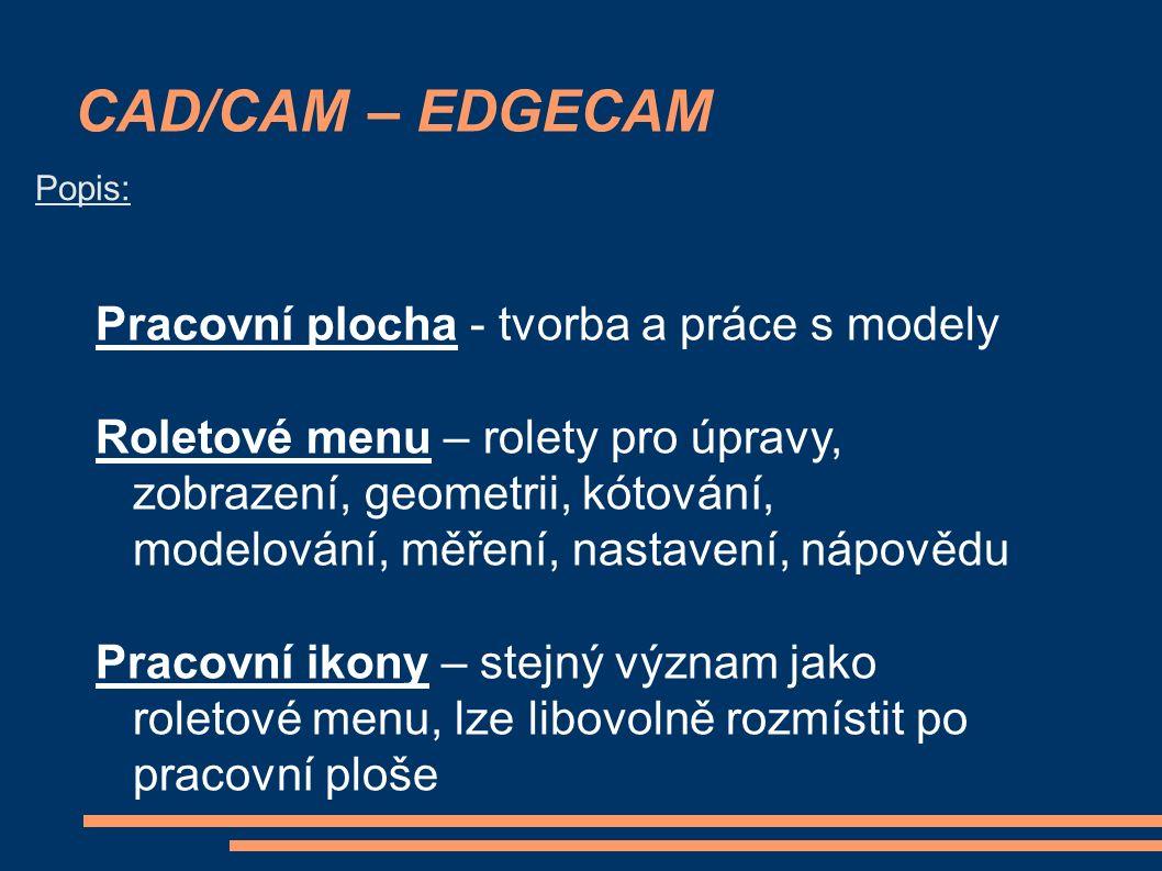 CAD/CAM – EDGECAM Popis: Pracovní plocha - tvorba a práce s modely Roletové menu – rolety pro úpravy, zobrazení, geometrii, kótování, modelování, měření, nastavení, nápovědu Pracovní ikony – stejný význam jako roletové menu, lze libovolně rozmístit po pracovní ploše