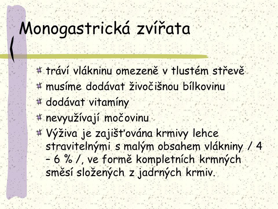 Monogastrická zvířata tráví vlákninu omezeně v tlustém střevě musíme dodávat živočišnou bílkovinu dodávat vitamíny nevyužívají močovinu Výživa je zajišťována krmivy lehce stravitelnými s malým obsahem vlákniny / 4 – 6 % /, ve formě kompletních krmných směsí složených z jadrných krmiv.