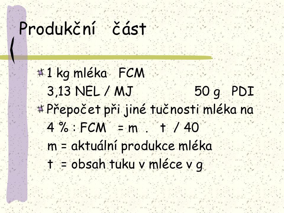 Produkční část 1 kg mléka FCM 3,13 NEL / MJ 50 g PDI Přepočet při jiné tučnosti mléka na 4 % : FCM = m. t / 40 m = aktuální produkce mléka t = obsah t