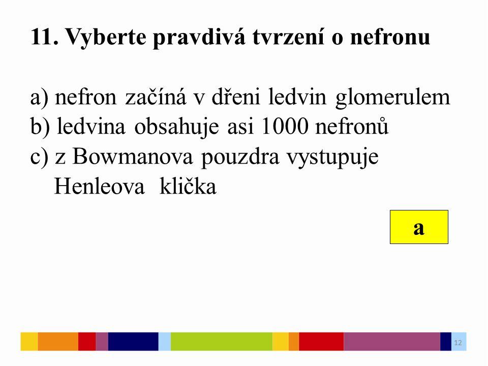 11. Vyberte pravdivá tvrzení o nefronu a) nefron začíná v dřeni ledvin glomerulem b) ledvina obsahuje asi 1000 nefronů c) z Bowmanova pouzdra vystupuj