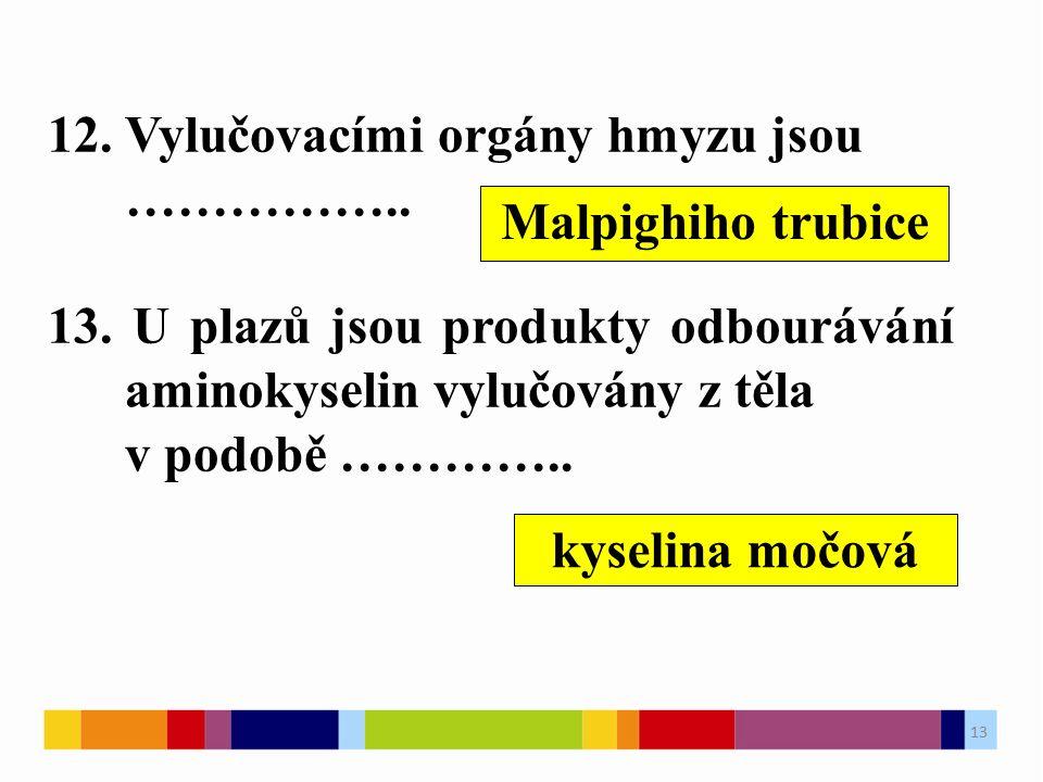 12. Vylučovacími orgány hmyzu jsou …………….. 13. U plazů jsou produkty odbourávání aminokyselin vylučovány z těla v podobě ………….. Malpighiho trubice kys