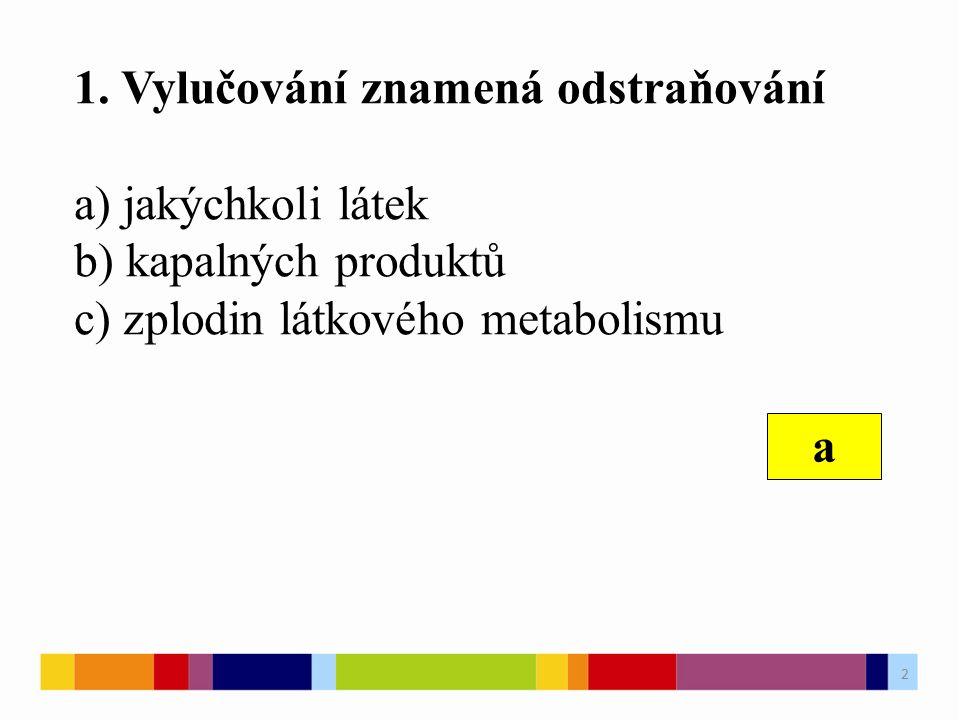 1. Vylučování znamená odstraňování a) jakýchkoli látek b) kapalných produktů c) zplodin látkového metabolismu a 2