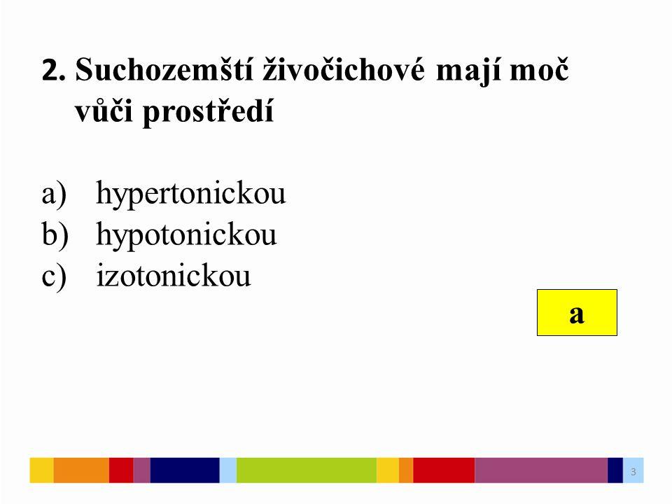 2. Suchozemští živočichové mají moč vůči prostředí a)hypertonickou b)hypotonickou c)izotonickou a 3