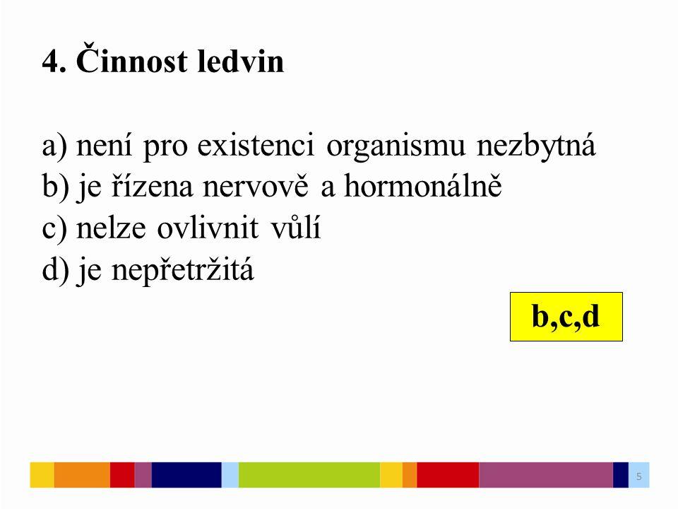 4. Činnost ledvin a) není pro existenci organismu nezbytná b) je řízena nervově a hormonálně c) nelze ovlivnit vůlí d) je nepřetržitá b,c,d 5