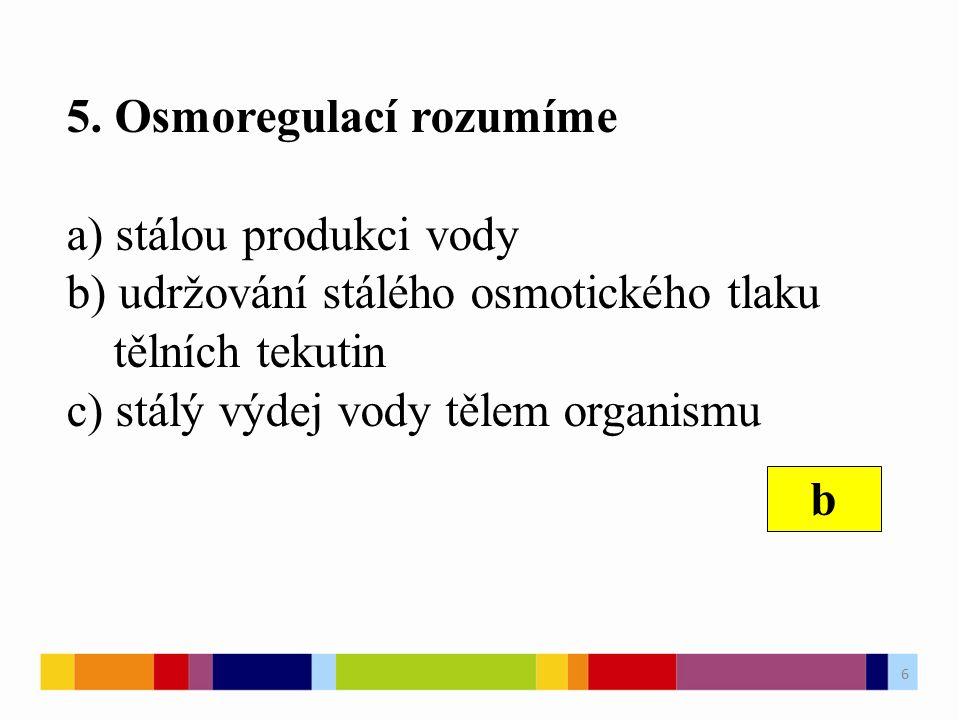 5. Osmoregulací rozumíme a) stálou produkci vody b) udržování stálého osmotického tlaku tělních tekutin c) stálý výdej vody tělem organismu b 6