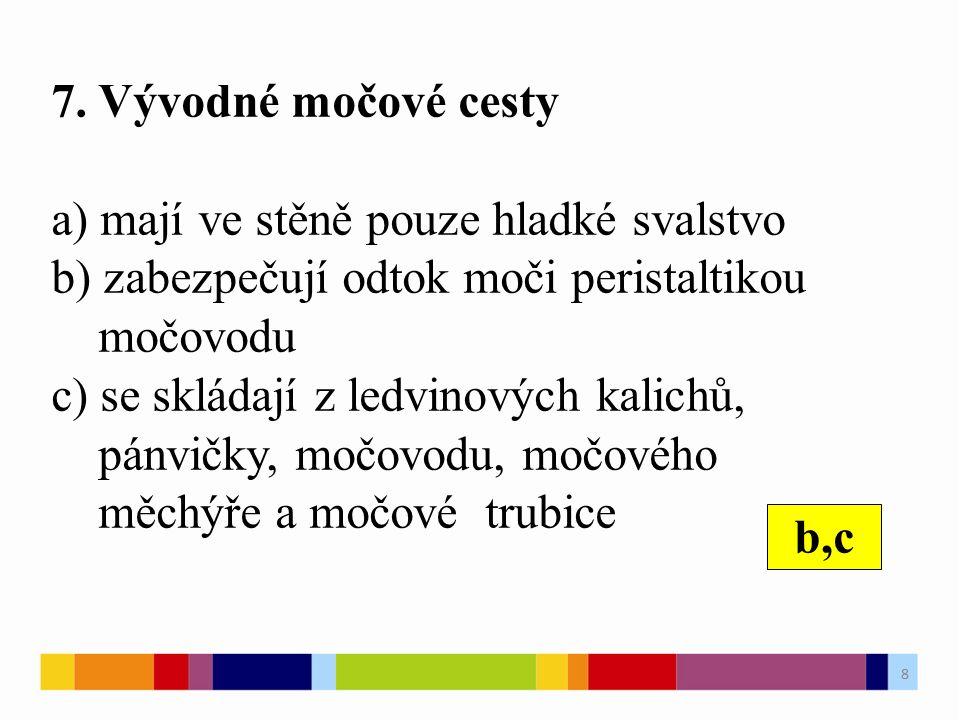 7. Vývodné močové cesty a) mají ve stěně pouze hladké svalstvo b) zabezpečují odtok moči peristaltikou močovodu c) se skládají z ledvinových kalichů,