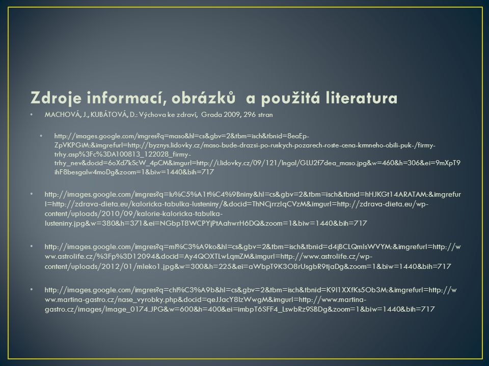 Zdroje informací, obrázků a použitá literatura MACHOVÁ, J., KUBÁTOVÁ, D.: Výchova ke zdraví, Grada 2009, 296 stran http://images.google.com/imgres?q=maso&hl=cs&gbv=2&tbm=isch&tbnid=8eaEp- ZpVKPGiM:&imgrefurl=http://byznys.lidovky.cz/maso-bude-drazsi-po-ruskych-pozarech-roste-cena-krmneho-obili-puk-/firmy- trhy.asp%3Fc%3DA100813_122028_firmy- trhy_nev&docid=6oXd7kScW_4pCM&imgurl=http://i.lidovky.cz/09/121/lngal/GLU2f7dea_maso.jpg&w=460&h=306&ei=9mXpT9 ihF8besgaIw4moDg&zoom=1&biw=1440&bih=717 http://images.google.com/imgres?q=lu%C5%A1t%C4%9Bniny&hl=cs&gbv=2&tbm=isch&tbnid=hHJKGt14ARATAM:&imgrefur l=http://zdrava-dieta.eu/kaloricka-tabulka-lusteniny/&docid=ThNCjrrzIqCVzM&imgurl=http://zdrava-dieta.eu/wp- content/uploads/2010/09/kalorie-kaloricka-tabulka- lusteniny.jpg&w=380&h=371&ei=NGbpT8WCPYjPtAahwrH6DQ&zoom=1&biw=1440&bih=717 http://images.google.com/imgres?q=ml%C3%A9ko&hl=cs&gbv=2&tbm=isch&tbnid=d4jBCLQmlsWVYM:&imgrefurl=http://w ww.astrolife.cz/%3Fp%3D12094&docid=Ay4QOXTLwLqmZM&imgurl=http://www.astrolife.cz/wp- content/uploads/2012/01/mleko1.jpg&w=300&h=225&ei=aWbpT9K3O8rUsgbR9tjaDg&zoom=1&biw=1440&bih=717 http://images.google.com/imgres?q=chl%C3%A9b&hl=cs&gbv=2&tbm=isch&tbnid=K9l1XXfKs5Ob3M:&imgrefurl=http://w ww.martina-gastro.cz/nase_vyrobky.php&docid=qeJJacY8lzWwgM&imgurl=http://www.martina- gastro.cz/images/Image_0174.JPG&w=600&h=400&ei=imbpT6SFF4_LswbRz9SBDg&zoom=1&biw=1440&bih=717