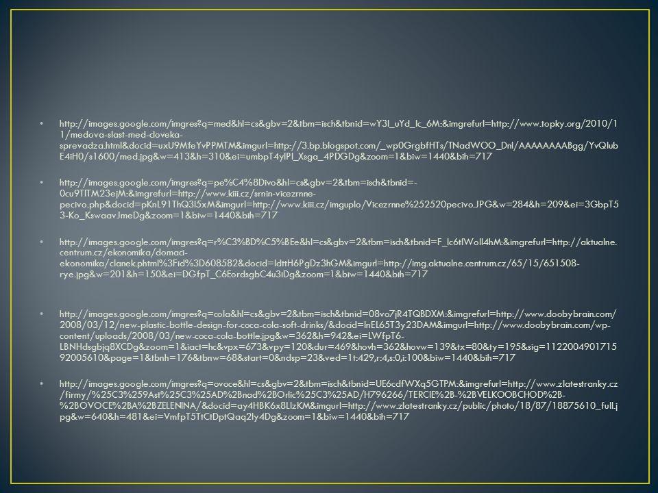 http://images.google.com/imgres q=med&hl=cs&gbv=2&tbm=isch&tbnid=wY3l_uYd_Ic_6M:&imgrefurl=http://www.topky.org/2010/1 1/medova-slast-med-cloveka- sprevadza.html&docid=uxU9MfeYvPPMTM&imgurl=http://3.bp.blogspot.com/_wp0GrgbfHTs/TNadWOO_DnI/AAAAAAAABgg/YvQlub E4iH0/s1600/med.jpg&w=413&h=310&ei=umbpT4ylPI_Xsga_4PDGDg&zoom=1&biw=1440&bih=717 http://images.google.com/imgres q=pe%C4%8Divo&hl=cs&gbv=2&tbm=isch&tbnid=- 0cu9TlTM23ejM:&imgrefurl=http://www.kiii.cz/srnin-vicezrnne- pecivo.php&docid=pKnL91ThQ3l5xM&imgurl=http://www.kiii.cz/imguplo/Vicezrnne%252520pecivo.JPG&w=284&h=209&ei=3GbpT5 3-Ko_KswaavJmeDg&zoom=1&biw=1440&bih=717 http://images.google.com/imgres q=r%C3%BD%C5%BEe&hl=cs&gbv=2&tbm=isch&tbnid=F_Ic6tIWoIl4hM:&imgrefurl=http://aktualne.