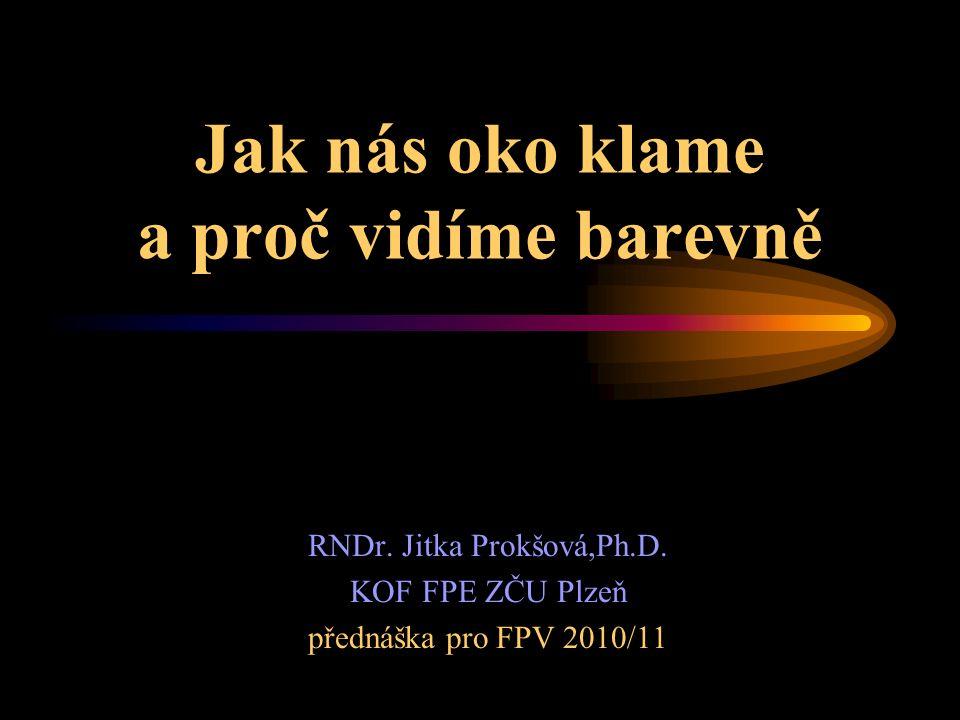 Jak nás oko klame a proč vidíme barevně RNDr. Jitka Prokšová,Ph.D. KOF FPE ZČU Plzeň přednáška pro FPV 2010/11