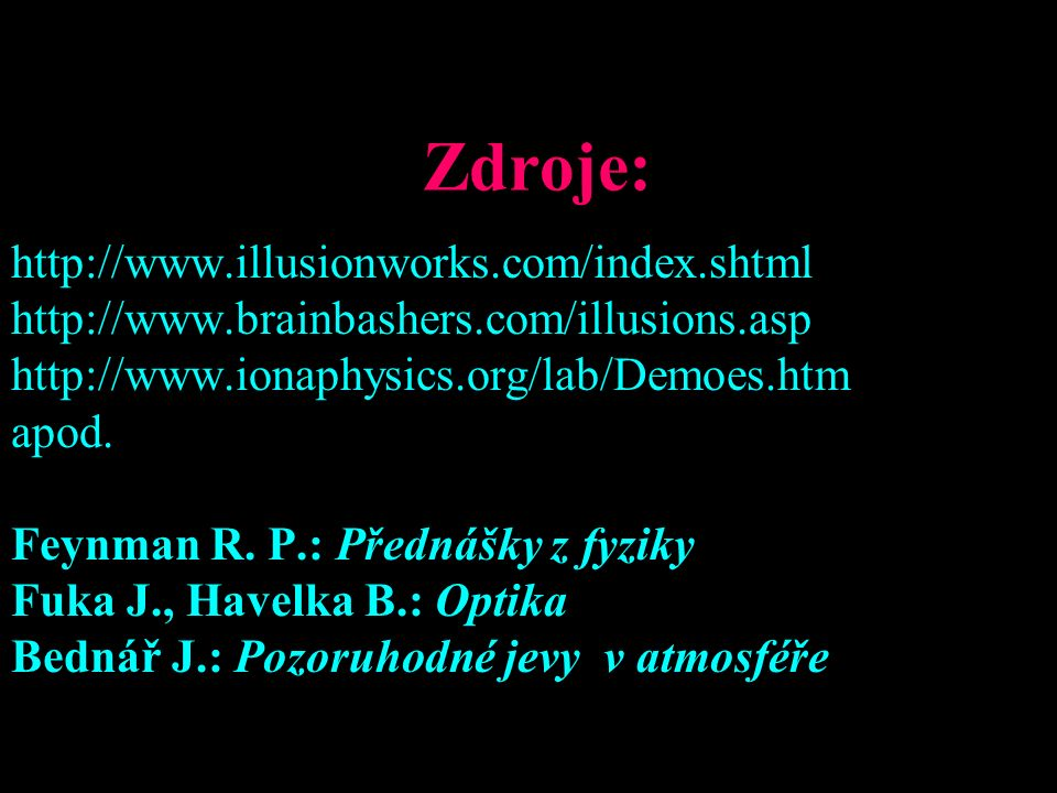 Zdroje: http://www.illusionworks.com/index.shtml http://www.brainbashers.com/illusions.asp http://www.ionaphysics.org/lab/Demoes.htm apod.