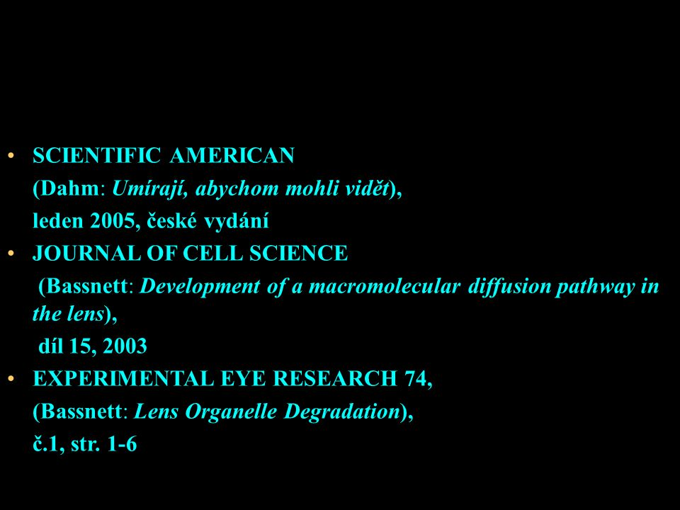 SCIENTIFIC AMERICAN (Dahm: Umírají, abychom mohli vidět), leden 2005, české vydání JOURNAL OF CELL SCIENCE (Bassnett: Development of a macromolecular