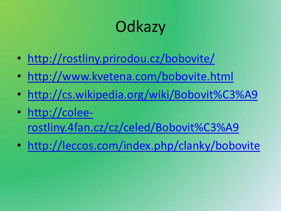 Odkazy http://rostliny.prirodou.cz/bobovite/ http://www.kvetena.com/bobovite.html http://cs.wikipedia.org/wiki/Bobovit%C3%A9 http://colee- rostliny.4fan.cz/cz/celed/Bobovit%C3%A9 http://colee- rostliny.4fan.cz/cz/celed/Bobovit%C3%A9 http://leccos.com/index.php/clanky/bobovite