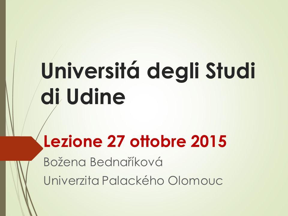 Universitá degli Studi di Udine Lezione 27 ottobre 2015 Božena Bednaříková Univerzita Palackého Olomouc