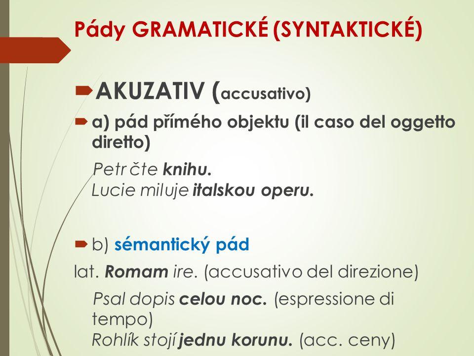 Pády GRAMATICKÉ (SYNTAKTICKÉ)  AKUZATIV ( accusativo)  a) pád přímého objektu (il caso del oggetto diretto) Petr čte knihu.
