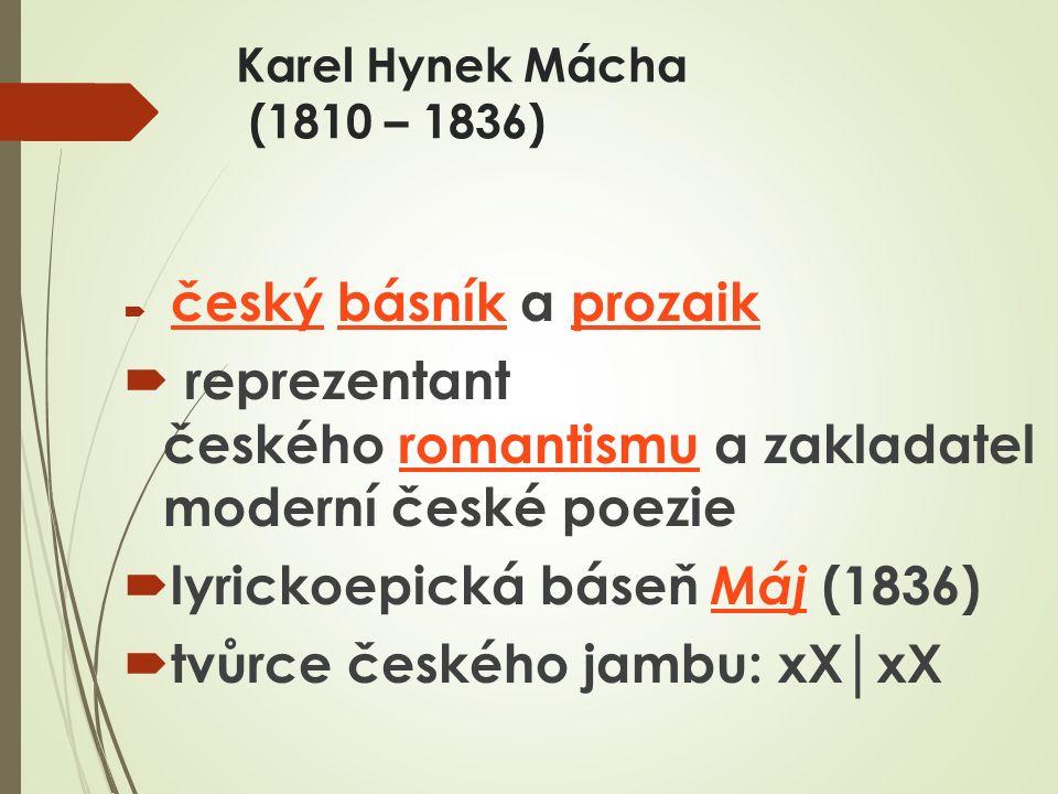 Karel Hynek Mácha (1810 – 1836)  český básník a prozaik českýbásníkprozaik  reprezentant českého romantismu a zakladatel moderní české poezieromantismu  lyrickoepická báseň Máj (1836) Máj  tvůrce českého jambu: xX│xX