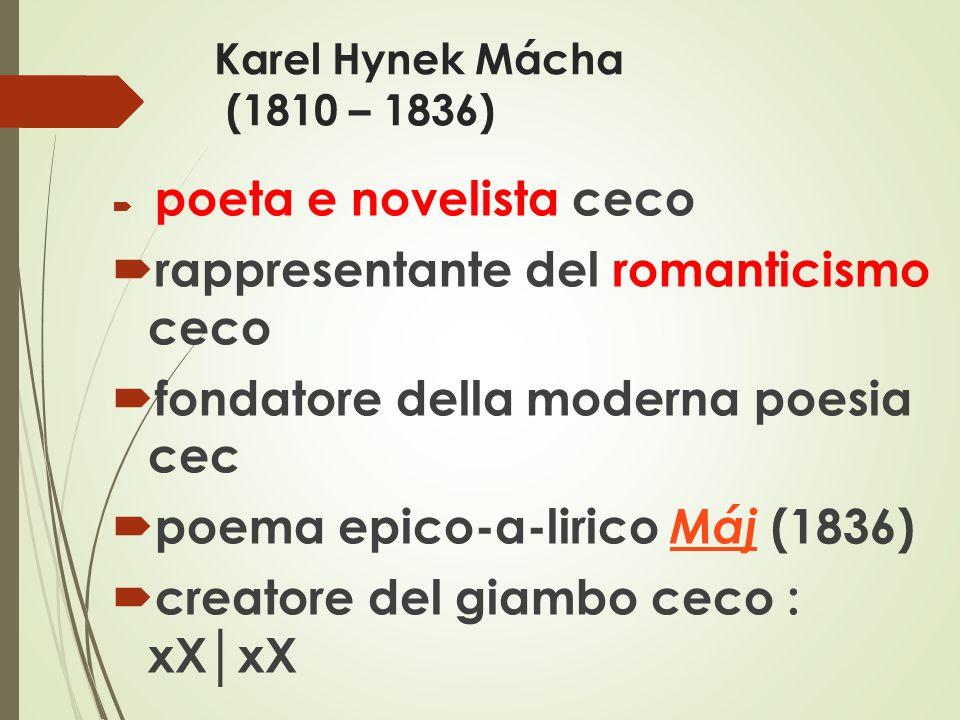 Karel Hynek Mácha (1810 – 1836)  poeta e novelista ceco  rappresentante del romanticismo ceco  fondatore della moderna poesia cec  poema epico-a-lirico Máj (1836) Máj  creatore del giambo ceco : xX│xX