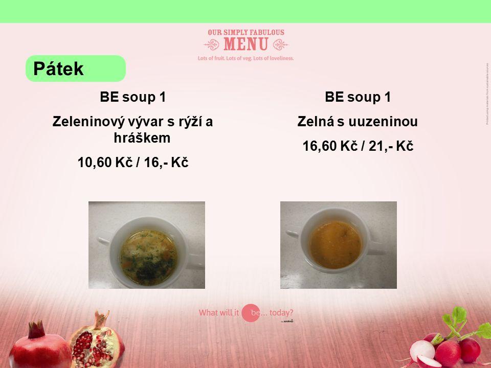 BE soup 1 Zeleninový vývar s rýží a hráškem 10,60 Kč / 16,- Kč BE soup 1 Zelná s uuzeninou 16,60 Kč / 21,- Kč Pátek