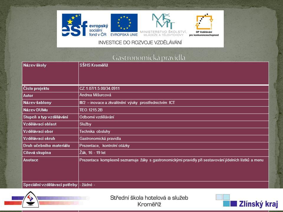 Název školySŠHS Kroměříž Číslo projektuCZ.1.07/1.5.00/34.0911 Autor Andrea Mišurcová Název šablonyIII/2 – inovace a zkvalitnění výuky prostřednictvím ICT Název DUMuTEO.1215.2B Stupeň a typ vzděláváníOdborné vzdělávání Vzdělávací oblastSlužby Vzdělávací oborTechnika obsluhy Vzdělávací okruhGastronomická pravidla Druh učebního materiáluPrezentace, kontrolní otázky Cílová skupinaŽák, 16 - 19 let AnotacePrezentace komplexně seznamuje žáky s gastronomickými pravidly při sestavování jídelních lístků a menu Speciální vzdělávací potřeby- žádné - Klíčová slovaGastronomická pravidla, menu, jídelní lístek, pravidla moderní výživy DatumDatum vytvoření – 28.