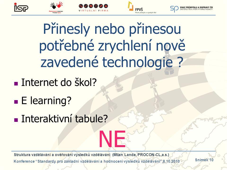 Snímek 10 Přinesly nebo přinesou potřebné zrychlení nově zavedené technologie ? Internet do škol? E learning? Interaktivní tabule? NE Struktura vzdělá