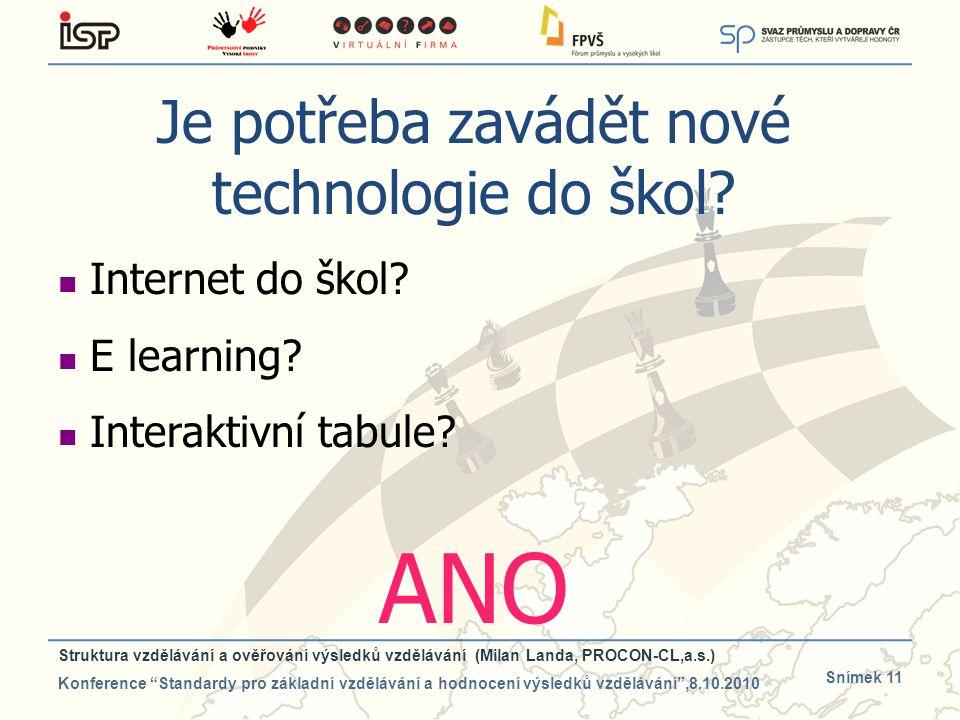 Snímek 11 Je potřeba zavádět nové technologie do škol? Internet do škol? E learning? Interaktivní tabule? ANO Struktura vzdělávání a ověřování výsledk