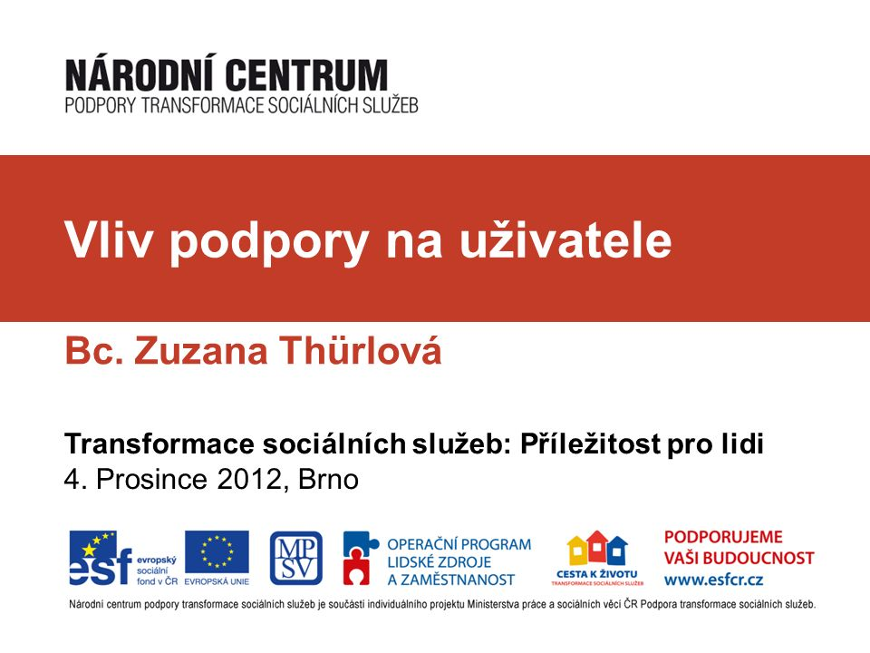 Vliv podpory na uživatele Bc. Zuzana Thürlová Transformace sociálních služeb: Příležitost pro lidi 4. Prosince 2012, Brno