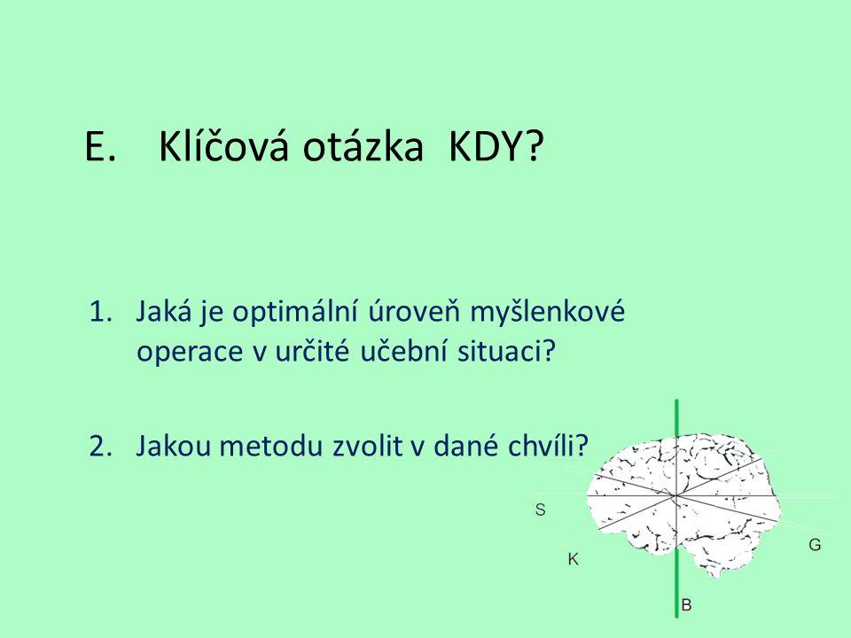 E.Klíčová otázka KDY? 1.Jaká je optimální úroveň myšlenkové operace v určité učební situaci? 2.Jakou metodu zvolit v dané chvíli?