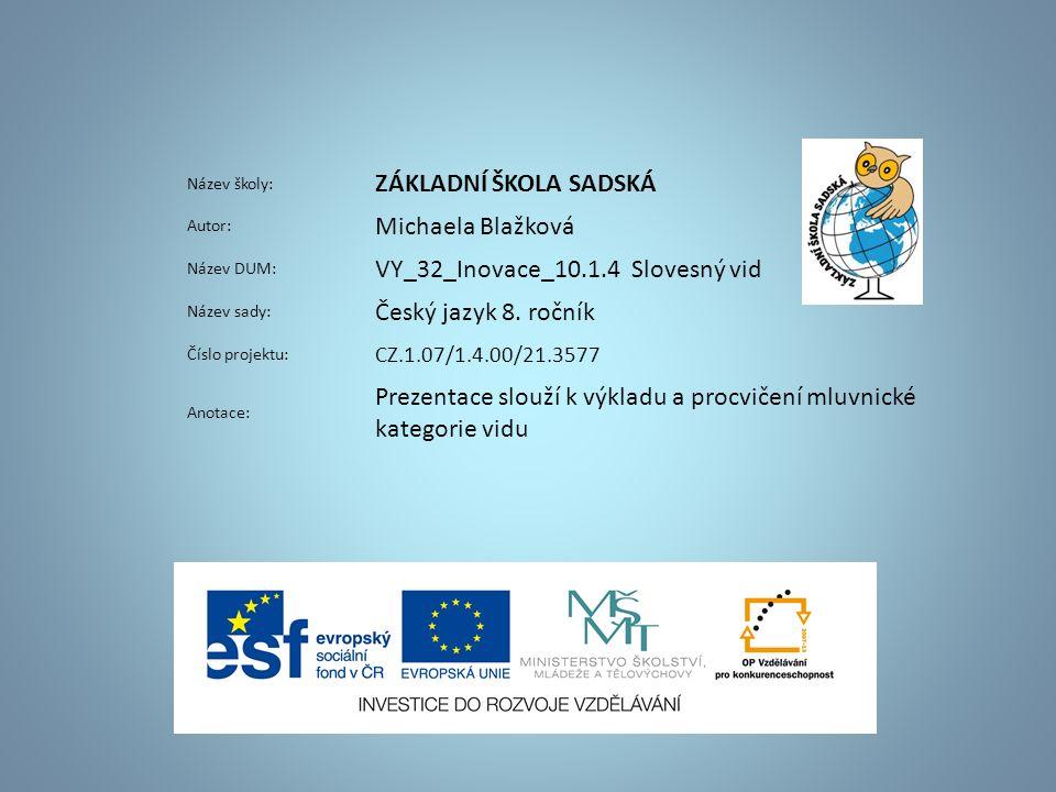 Název školy: ZÁKLADNÍ ŠKOLA SADSKÁ Autor: Michaela Blažková Název DUM: VY_32_Inovace_10.1.4 Slovesný vid Název sady: Český jazyk 8.